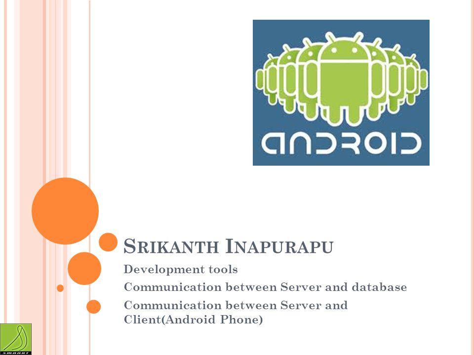 S RIKANTH I NAPURAPU Development tools Communication between Server and database Communication between Server and Client(Android Phone)