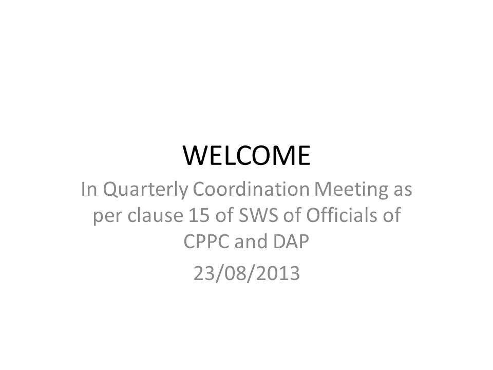 WELCOME In Quarterly Coordination Meeting as per clause 15 of SWS of Officials of CPPC and DAP 23/08/2013