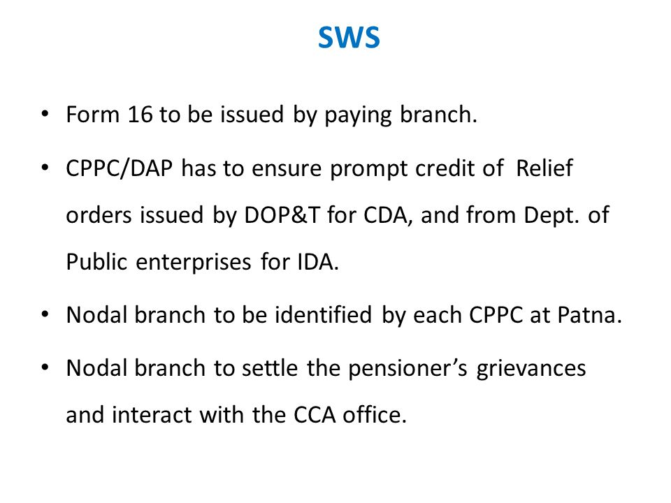 SWS Form 16 to be issued by paying branch. CPPC/DAP has to ensure prompt credit of Relief orders issued by DOP&T for CDA, and from Dept. of Public ent