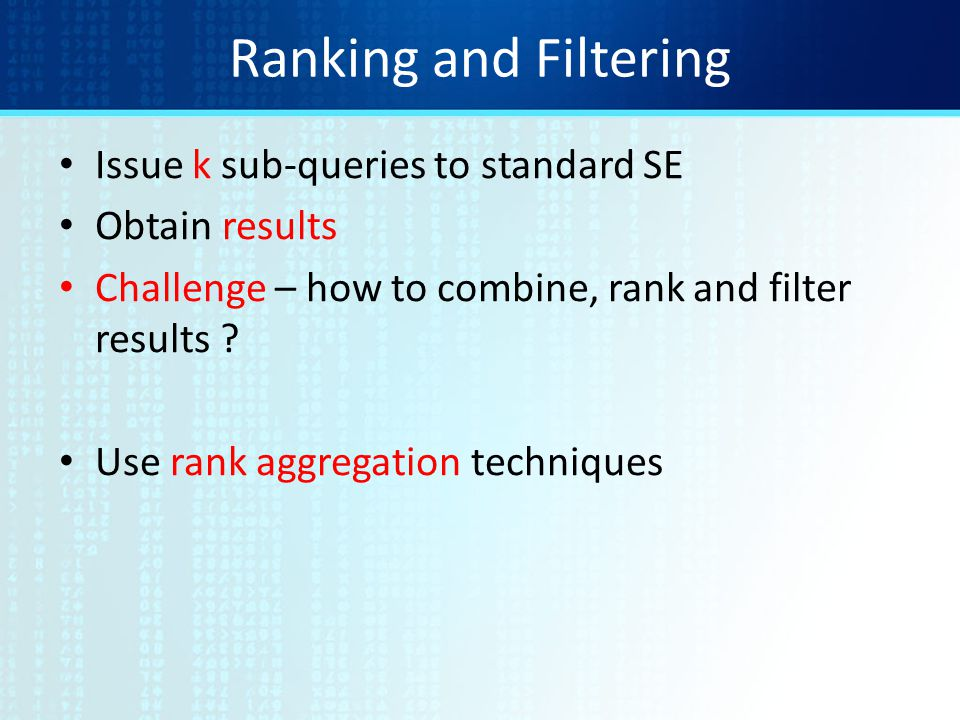 Ranking and Filtering Issue k sub-queries to standard SE Obtain results Challenge – how to combine, rank and filter results .