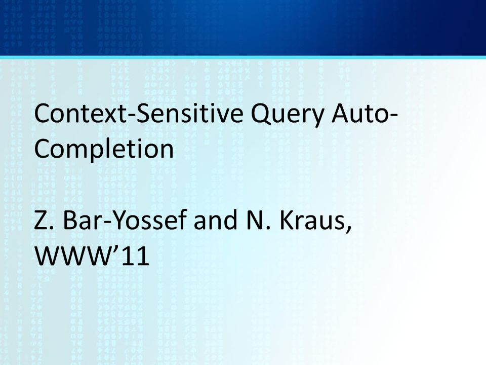 Context-Sensitive Query Auto- Completion Z. Bar-Yossef and N. Kraus, WWW'11