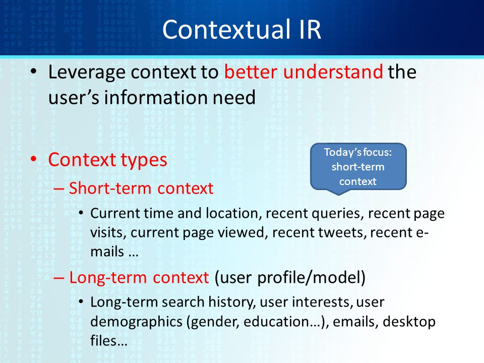 Contextual IR Leverage context to better understand the user's information need Context types – Short-term context Current time and location, recent queries, recent page visits, current page viewed, recent tweets, recent e- mails … – Long-term context (user profile/model) Long-term search history, user interests, user demographics (gender, education…), emails, desktop files… Today's focus: short-term context