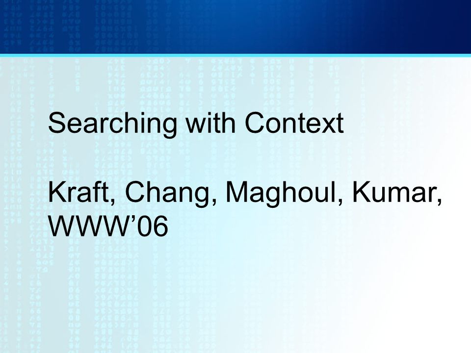Searching with Context Kraft, Chang, Maghoul, Kumar, WWW'06
