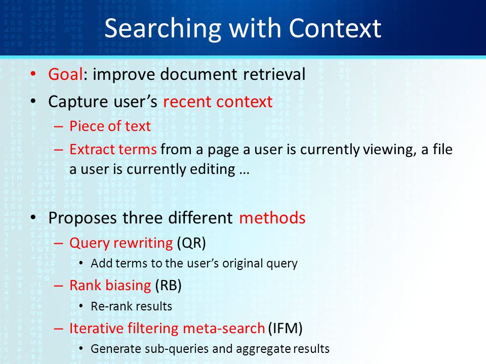 Searching with Context Goal: improve document retrieval Capture user's recent context – Piece of text – Extract terms from a page a user is currently viewing, a file a user is currently editing … Proposes three different methods – Query rewriting (QR) Add terms to the user's original query – Rank biasing (RB) Re-rank results – Iterative filtering meta-search (IFM) Generate sub-queries and aggregate results