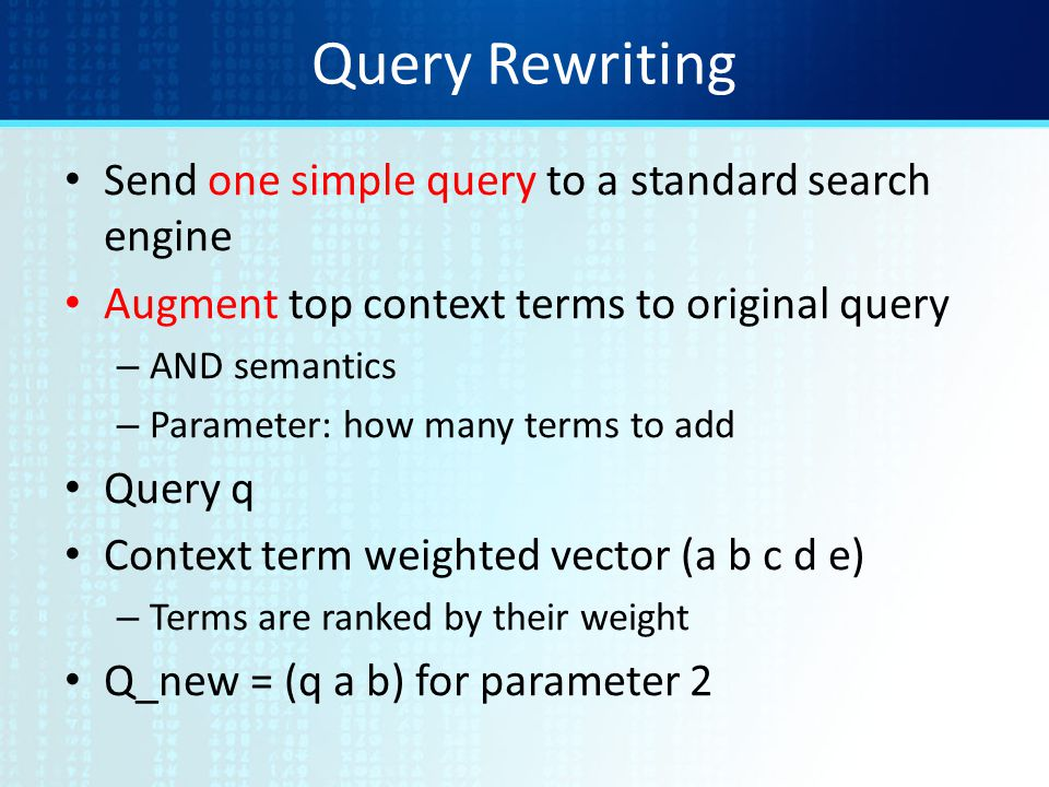 Query Rewriting Send one simple query to a standard search engine Augment top context terms to original query – AND semantics – Parameter: how many terms to add Query q Context term weighted vector (a b c d e) – Terms are ranked by their weight Q_new = (q a b) for parameter 2