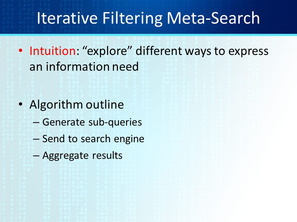 Iterative Filtering Meta-Search Intuition: explore different ways to express an information need Algorithm outline – Generate sub-queries – Send to search engine – Aggregate results