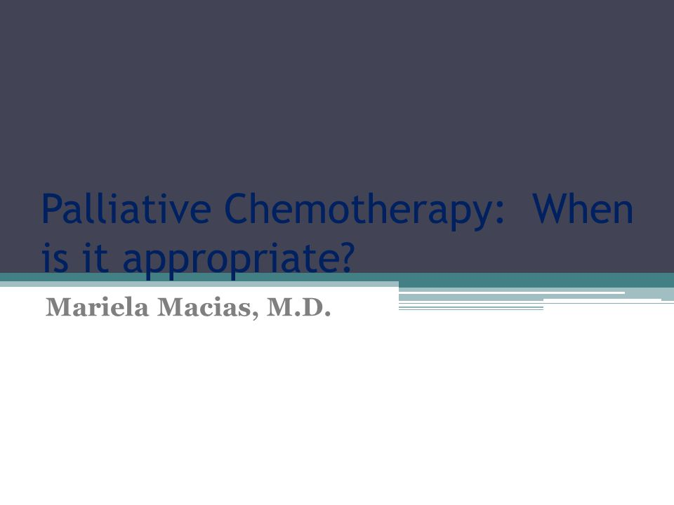 Palliative Chemotherapy: When is it appropriate Mariela Macias, M.D.