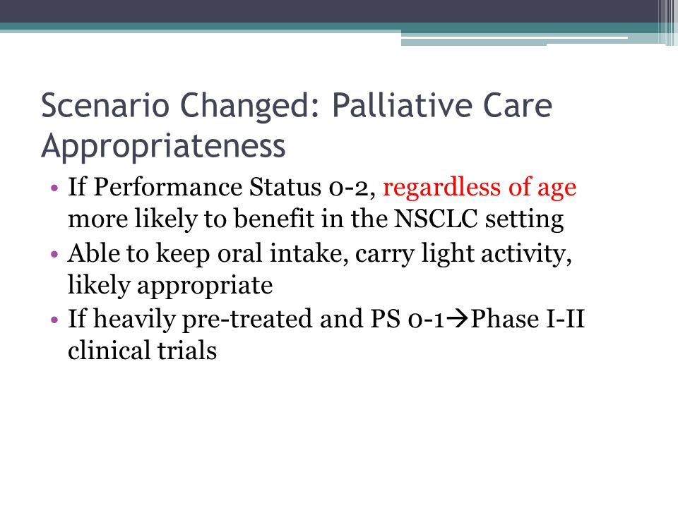 Scenario Changed: Palliative Care Appropriateness If Performance Status 0-2, regardless of age more likely to benefit in the NSCLC setting Able to keep oral intake, carry light activity, likely appropriate If heavily pre-treated and PS 0-1  Phase I-II clinical trials