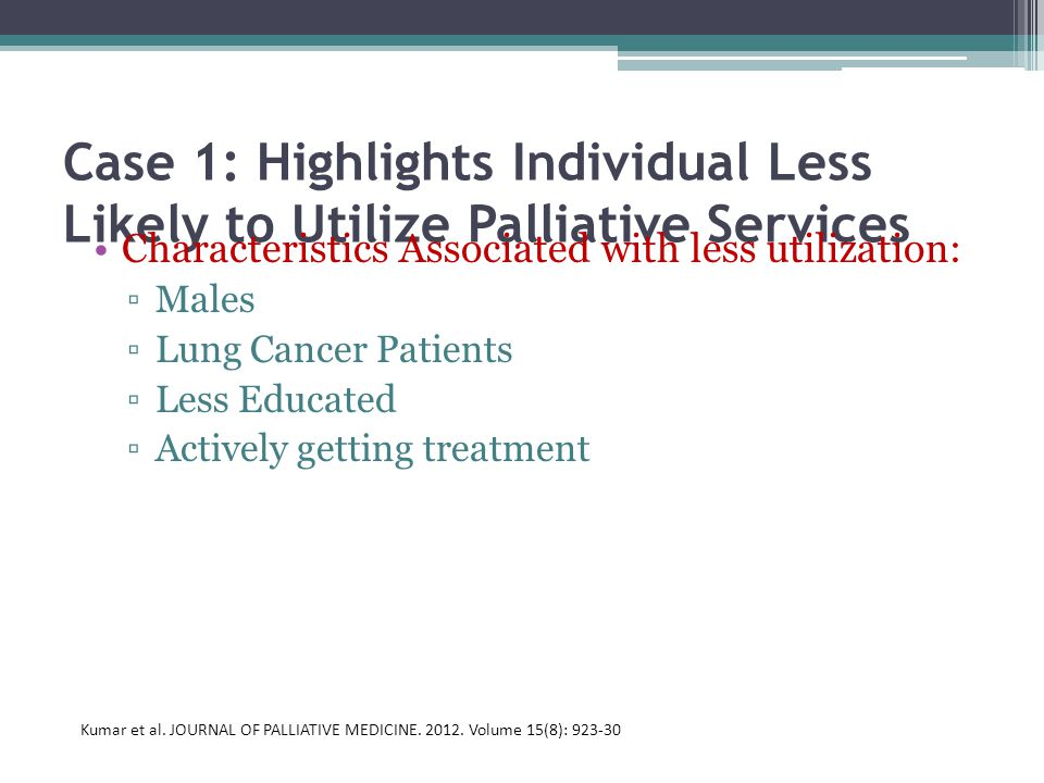 Case 1: Highlights Individual Less Likely to Utilize Palliative Services Characteristics Associated with less utilization: ▫Males ▫Lung Cancer Patients ▫Less Educated ▫Actively getting treatment Kumar et al.