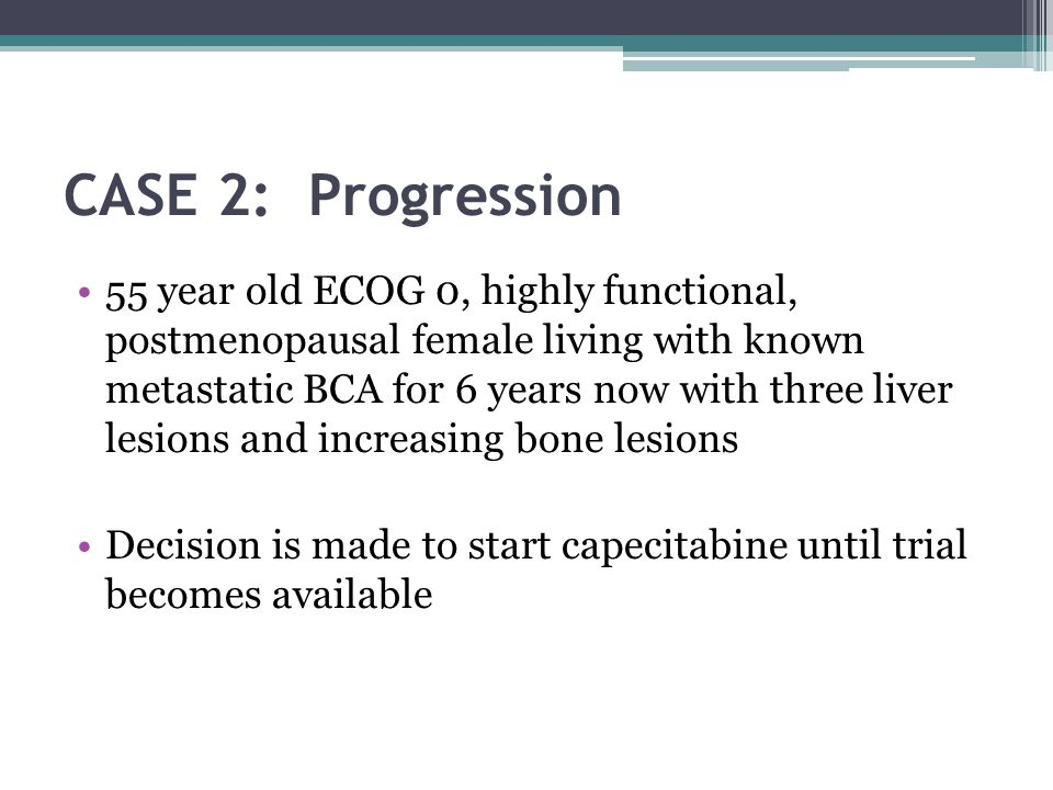 CASE 2: Progression 55 year old ECOG 0, highly functional, postmenopausal female living with known metastatic BCA for 6 years now with three liver lesions and increasing bone lesions Decision is made to start capecitabine until trial becomes available