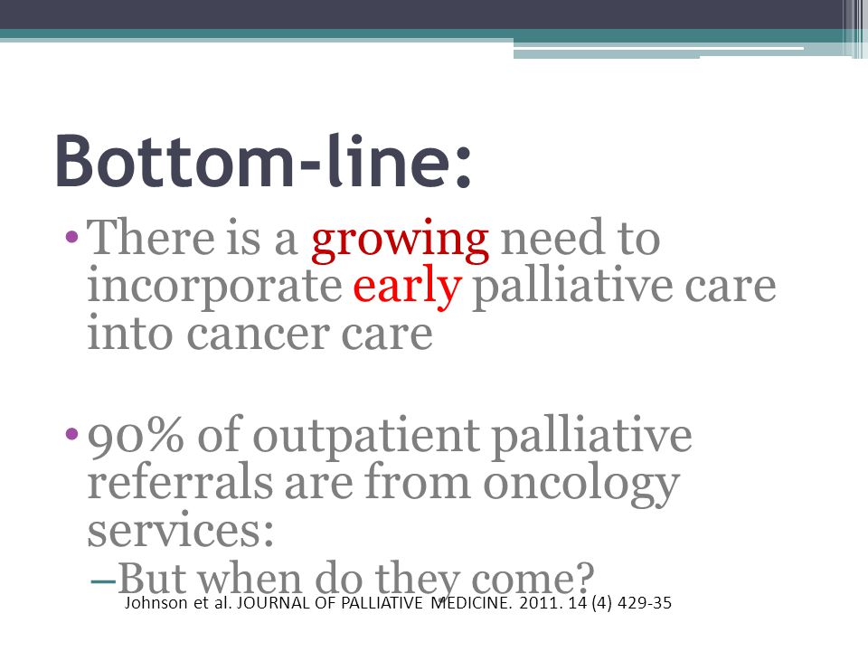 Patient Barriers to Incorporating Palliative Care Patient Reported Barriers: ▫No MD referral ▫No Awareness * Those two reasons accounted for almost 50% of the barriers Kumar et al.