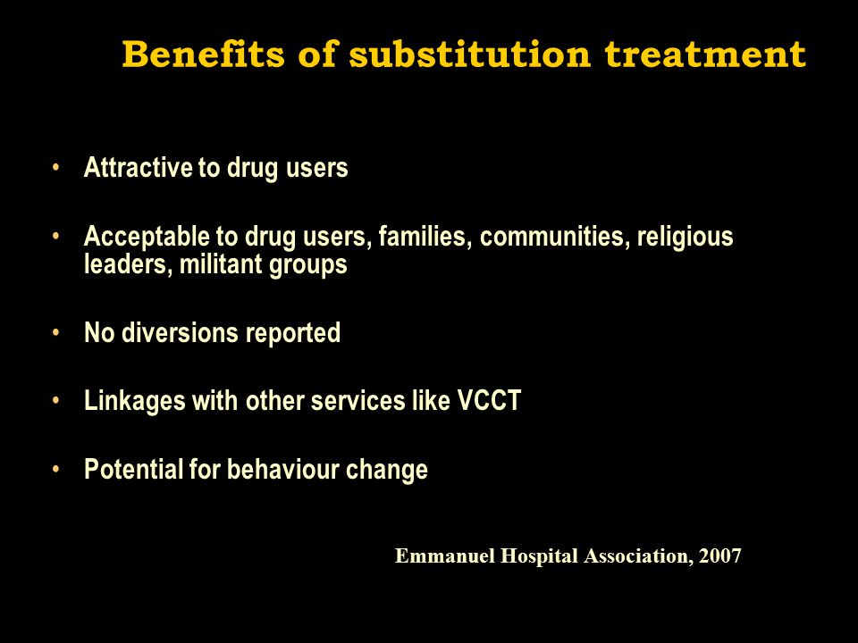 Benefits of substitution treatment Attractive to drug users Acceptable to drug users, families, communities, religious leaders, militant groups No diversions reported Linkages with other services like VCCT Potential for behaviour change Emmanuel Hospital Association, 2007