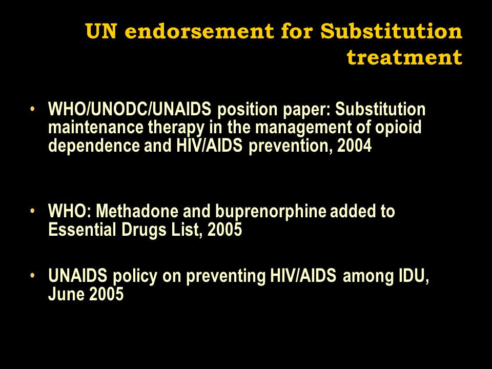 UN endorsement for Substitution treatment WHO/UNODC/UNAIDS position paper: Substitution maintenance therapy in the management of opioid dependence and HIV/AIDS prevention, 2004 WHO: Methadone and buprenorphine added to Essential Drugs List, 2005 UNAIDS policy on preventing HIV/AIDS among IDU, June 2005
