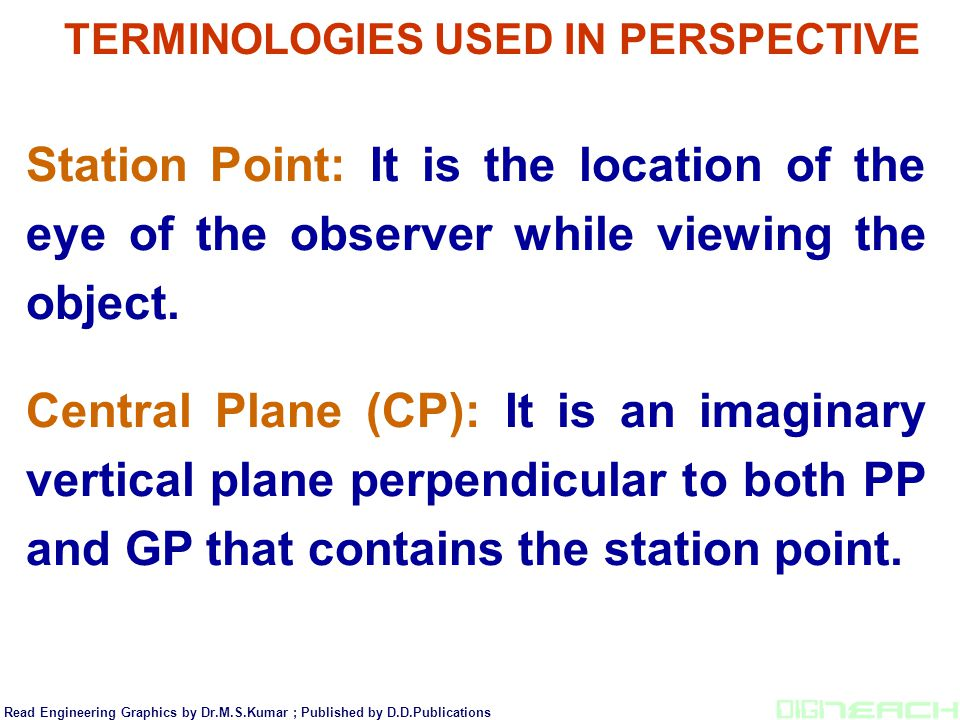 TERMINOLOGIES USED IN PERSPECTIVE Station Point: It is the location of the eye of the observer while viewing the object. Central Plane (CP): It is an