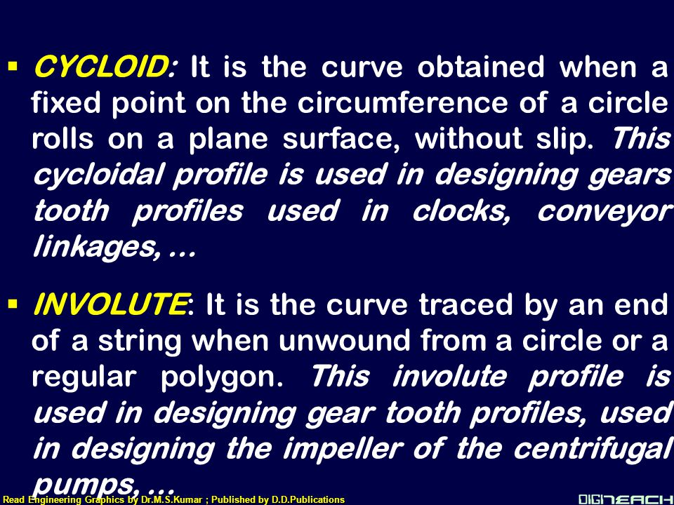  CYCLOID: It is the curve obtained when a fixed point on the circumference of a circle rolls on a plane surface, without slip. This cycloidal profile