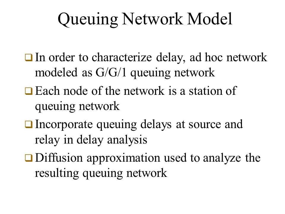 Queuing Network Model  In order to characterize delay, ad hoc network modeled as G/G/1 queuing network  Each node of the network is a station of queuing network  Incorporate queuing delays at source and relay in delay analysis  Diffusion approximation used to analyze the resulting queuing network