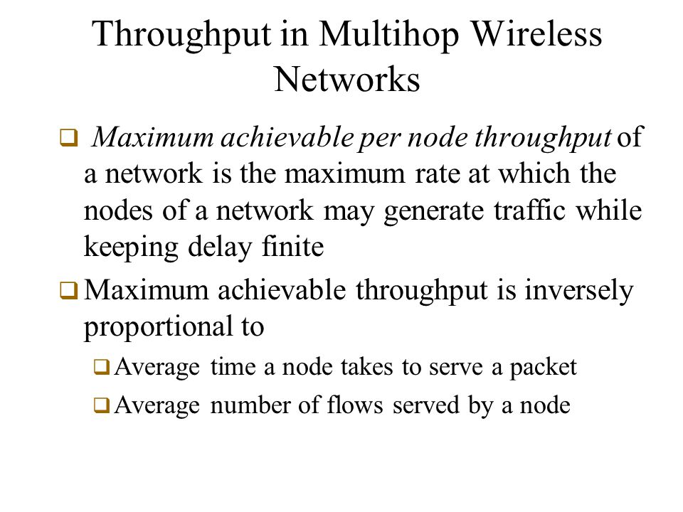 Throughput in Multihop Wireless Networks  Maximum achievable per node throughput of a network is the maximum rate at which the nodes of a network may generate traffic while keeping delay finite  Maximum achievable throughput is inversely proportional to  Average time a node takes to serve a packet  Average number of flows served by a node