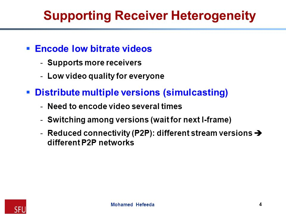 Mohamed Hefeeda Supporting Receiver Heterogeneity  Multiple Description Coding (MDC) -Video quality ~ number of descriptions received -Considerable bitrate overhead -Computationally complex  Scalable Video Coding (SVC) -Encode and distribute one video stream -Extract and decode various substreams -Lower overhead, simpler than MDC -Our focus in this paper 5