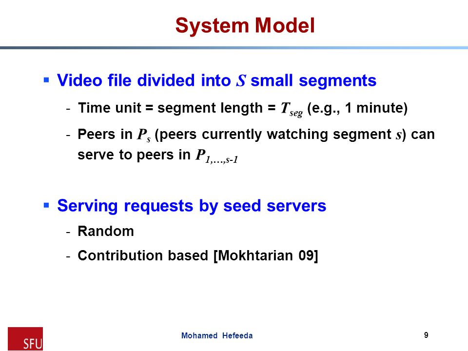 Mohamed Hefeeda System Model  Inputs (characteristics of P2P system) -Joint distribution of upload and download bandwidths (random variables D and U ) Pr( x 1 ≤ D ≤ x 2, y 1 ≤ U ≤ y 2 ) -The expected peer seeding duration T seed -Capacity of seed servers C, number of video layers L, bitrate of each layer r l (t) at each segment t -Distribution of peer arrivals (random variable N ) Pr(N = n): probability of n arrivals in one time unit ( T seg ) -Peer failure/departure rate γ (t) at segment t 10