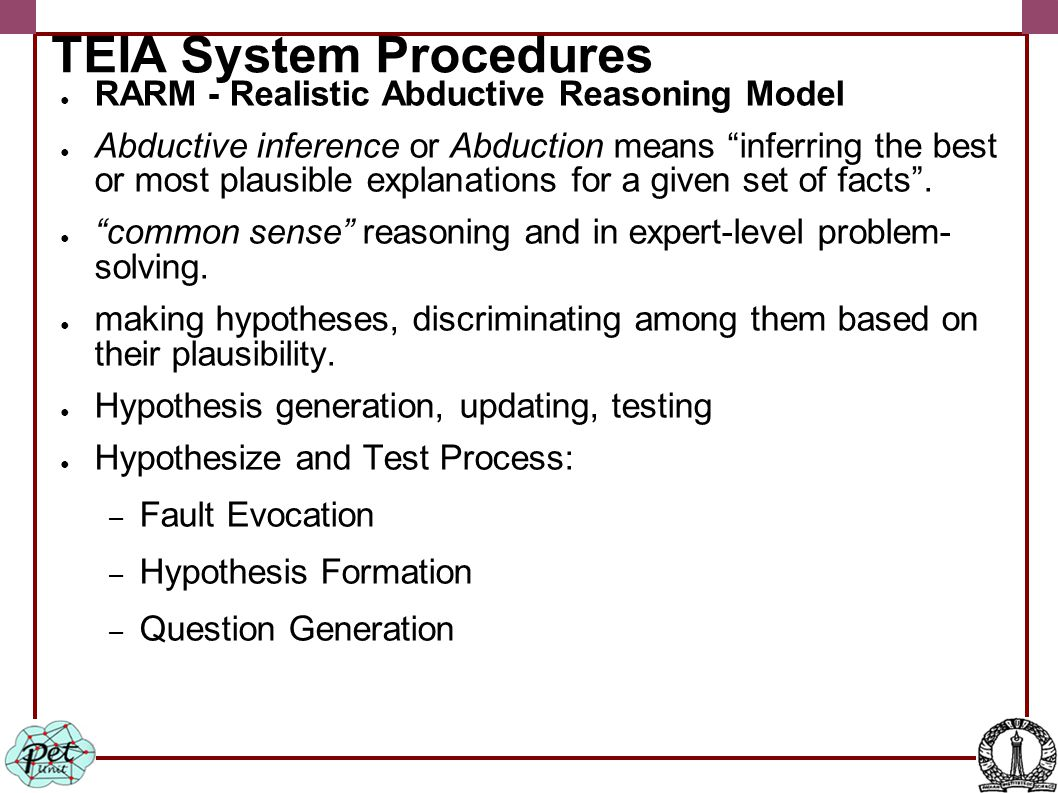 TEIA System Procedures ● RARM - Realistic Abductive Reasoning Model ● Abductive inference or Abduction means inferring the best or most plausible explanations for a given set of facts .