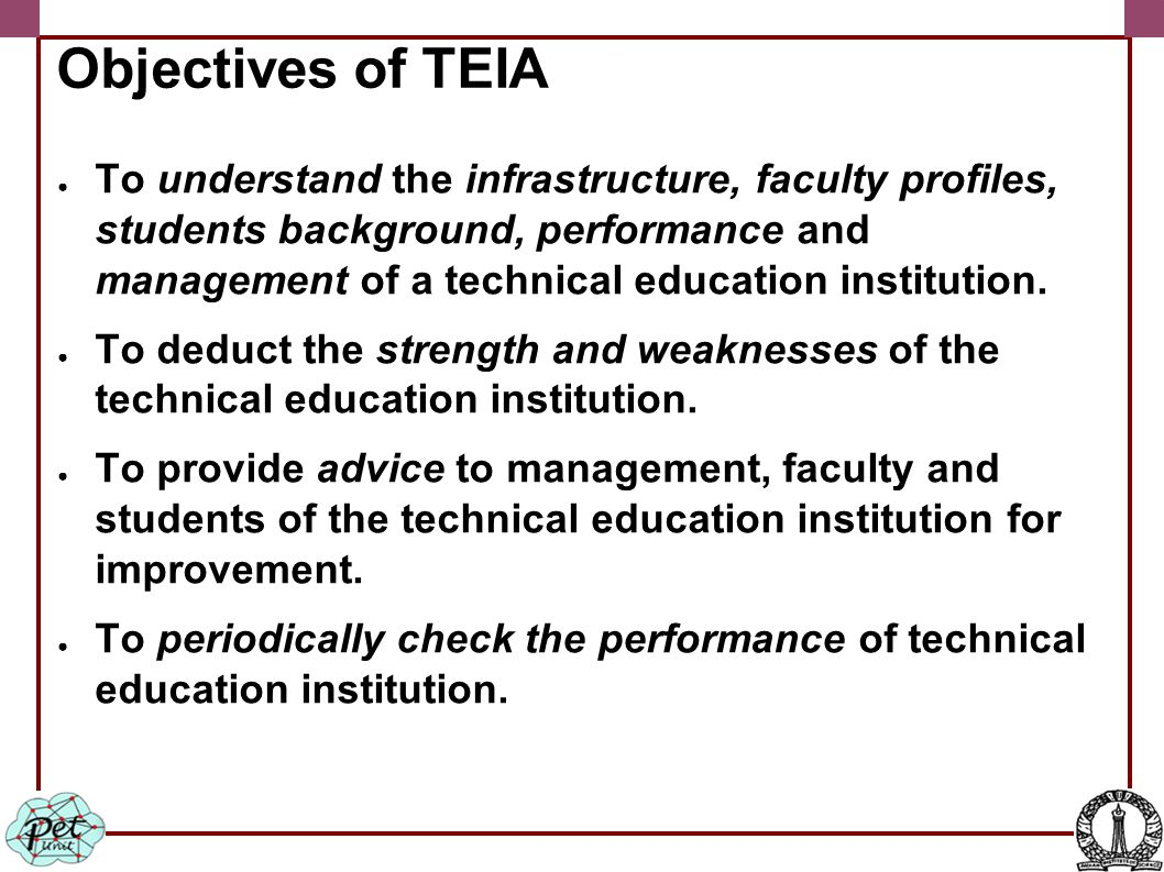 Objectives of TEIA ● To understand the infrastructure, faculty profiles, students background, performance and management of a technical education institution.