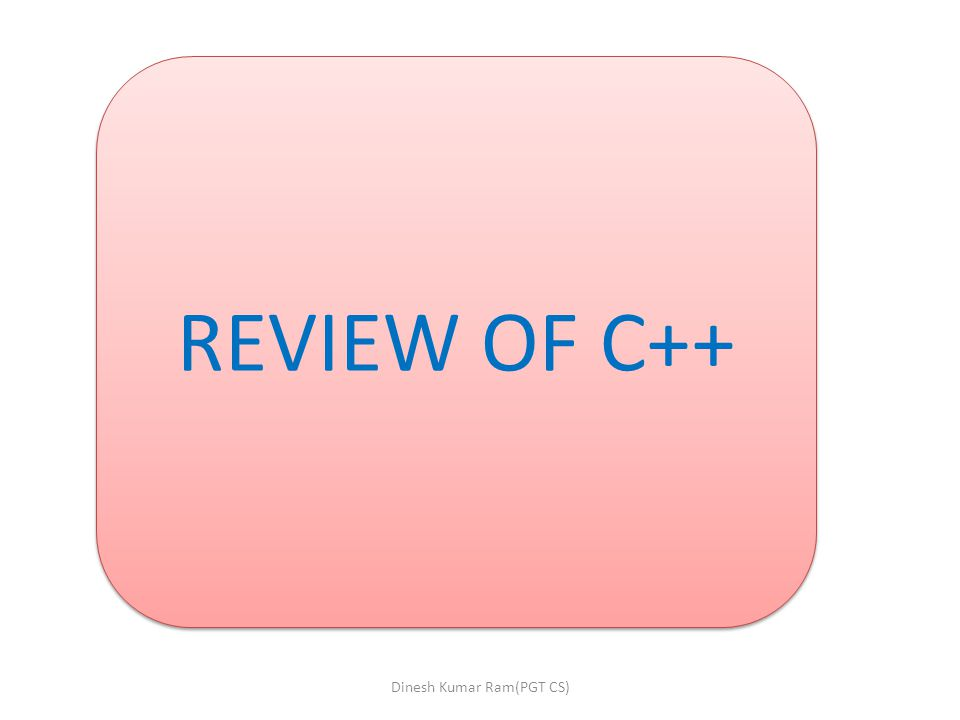 REVIEW OF C++ Dinesh Kumar Ram(PGT CS)