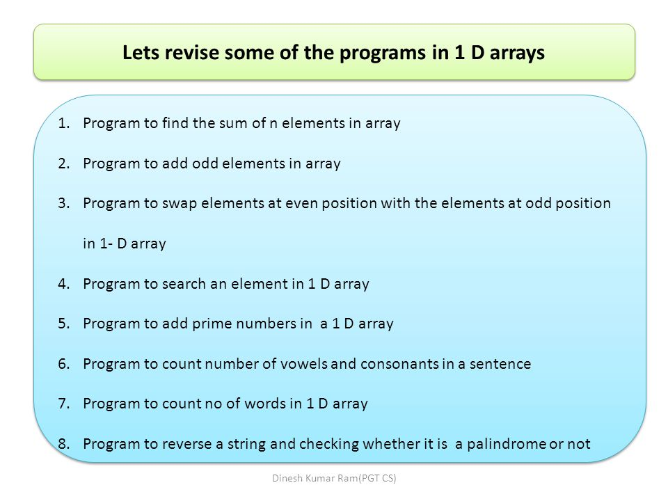 Lets revise some of the programs in 1 D arrays 1.Program to find the sum of n elements in array 2.Program to add odd elements in array 3.Program to swap elements at even position with the elements at odd position in 1- D array 4.Program to search an element in 1 D array 5.Program to add prime numbers in a 1 D array 6.Program to count number of vowels and consonants in a sentence 7.Program to count no of words in 1 D array 8.Program to reverse a string and checking whether it is a palindrome or not 1.Program to find the sum of n elements in array 2.Program to add odd elements in array 3.Program to swap elements at even position with the elements at odd position in 1- D array 4.Program to search an element in 1 D array 5.Program to add prime numbers in a 1 D array 6.Program to count number of vowels and consonants in a sentence 7.Program to count no of words in 1 D array 8.Program to reverse a string and checking whether it is a palindrome or not Dinesh Kumar Ram(PGT CS)