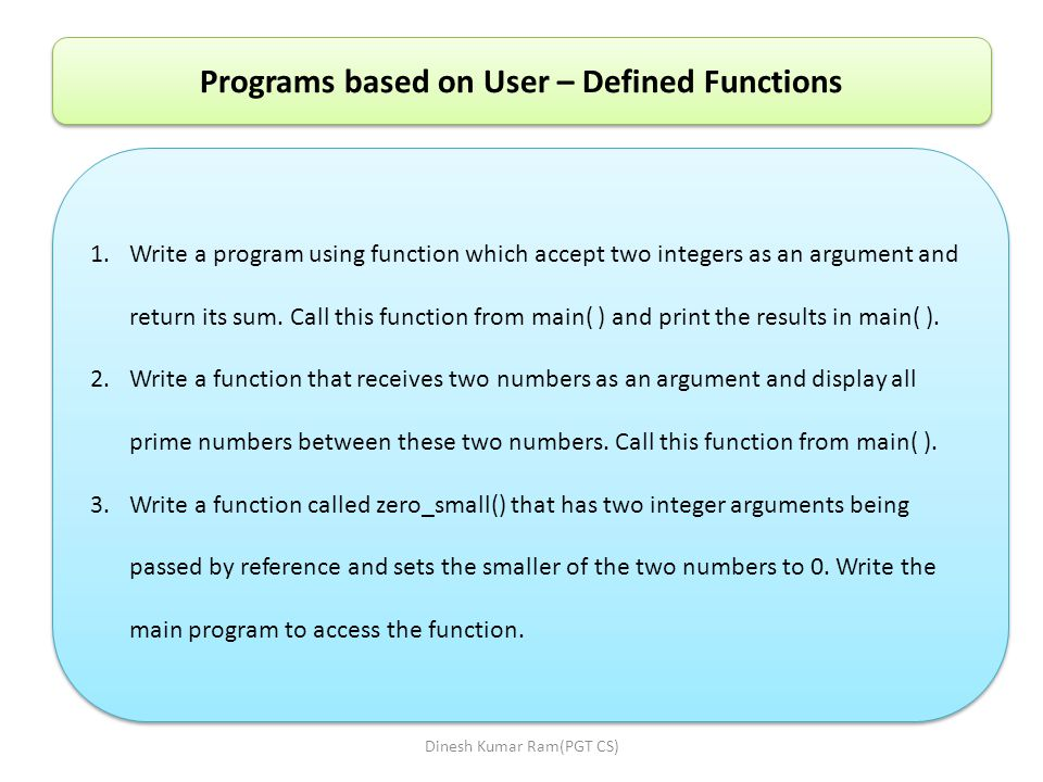 Programs based on User – Defined Functions 1.Write a program using function which accept two integers as an argument and return its sum.