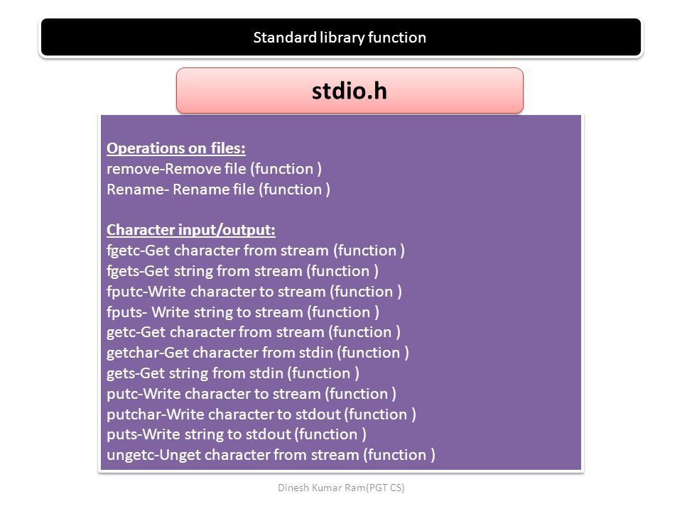 Standard library function Operations on files: remove-Remove file (function ) Rename- Rename file (function ) Character input/output: fgetc-Get character from stream (function ) fgets-Get string from stream (function ) fputc-Write character to stream (function ) fputs- Write string to stream (function ) getc-Get character from stream (function ) getchar-Get character from stdin (function ) gets-Get string from stdin (function ) putc-Write character to stream (function ) putchar-Write character to stdout (function ) puts-Write string to stdout (function ) ungetc-Unget character from stream (function ) Operations on files: remove-Remove file (function ) Rename- Rename file (function ) Character input/output: fgetc-Get character from stream (function ) fgets-Get string from stream (function ) fputc-Write character to stream (function ) fputs- Write string to stream (function ) getc-Get character from stream (function ) getchar-Get character from stdin (function ) gets-Get string from stdin (function ) putc-Write character to stream (function ) putchar-Write character to stdout (function ) puts-Write string to stdout (function ) ungetc-Unget character from stream (function ) stdio.h Dinesh Kumar Ram(PGT CS)