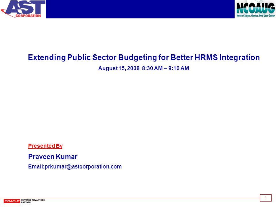 1 Extending Public Sector Budgeting for Better HRMS Integration August 15, 2008 8:30 AM – 9:10 AM Presented By PraveenKumar Email:prkumar@astcorporation.com