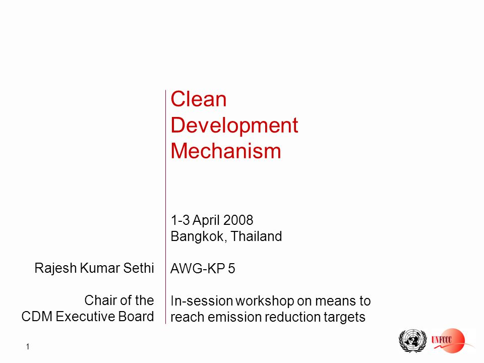 1 Rajesh Kumar Sethi Chair of the CDM Executive Board Clean Development Mechanism 1-3 April 2008 Bangkok, Thailand AWG-KP 5 In-session workshop on means to reach emission reduction targets