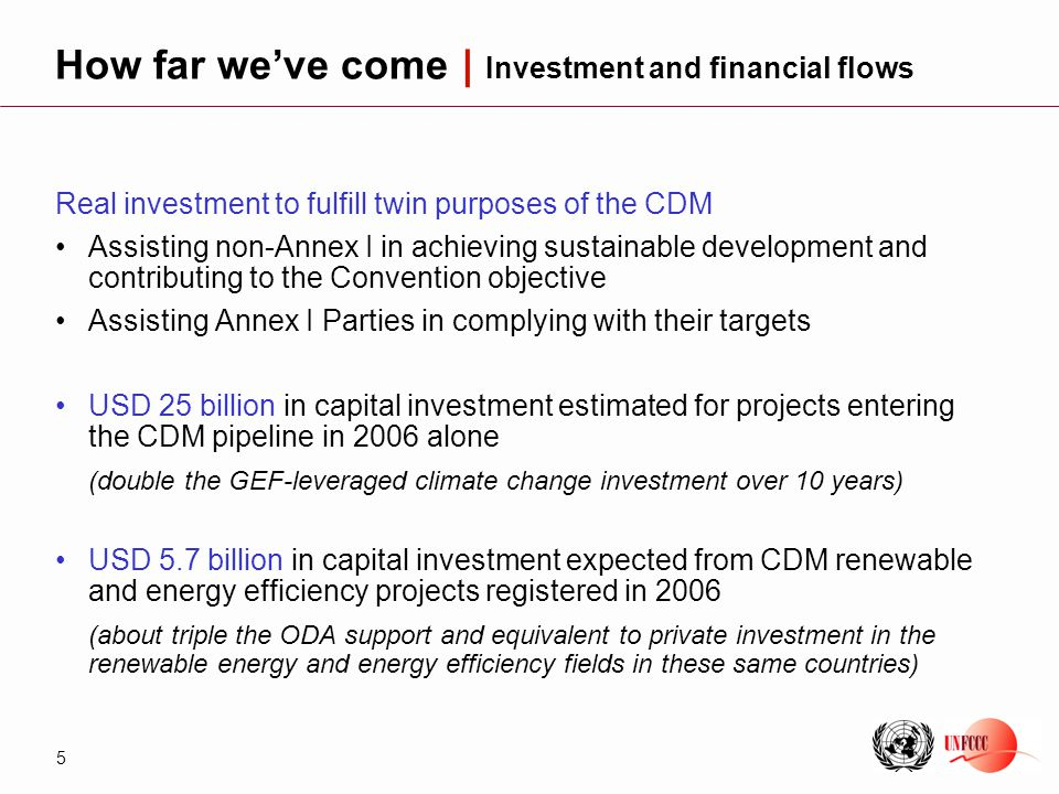 5 Real investment to fulfill twin purposes of the CDM Assisting non-Annex I in achieving sustainable development and contributing to the Convention objective Assisting Annex I Parties in complying with their targets USD 25 billion in capital investment estimated for projects entering the CDM pipeline in 2006 alone (double the GEF-leveraged climate change investment over 10 years) USD 5.7 billion in capital investment expected from CDM renewable and energy efficiency projects registered in 2006 (about triple the ODA support and equivalent to private investment in the renewable energy and energy efficiency fields in these same countries) How far we've come | Investment and financial flows