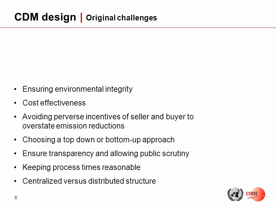 6 Ensuring environmental integrity Cost effectiveness Avoiding perverse incentives of seller and buyer to overstate emission reductions Choosing a top down or bottom-up approach Ensure transparency and allowing public scrutiny Keeping process times reasonable Centralized versus distributed structure CDM design | Original challenges