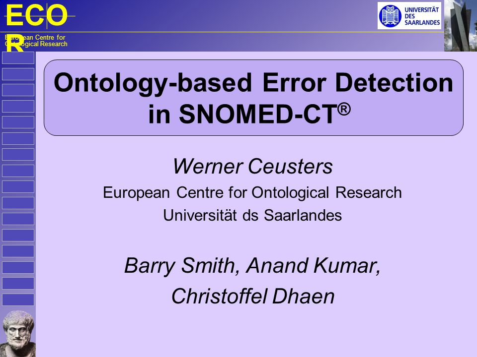 ECO R European Centre for Ontological Research Ontology-based Error Detection in SNOMED-CT ® Werner Ceusters European Centre for Ontological Research Universität ds Saarlandes Barry Smith, Anand Kumar, Christoffel Dhaen