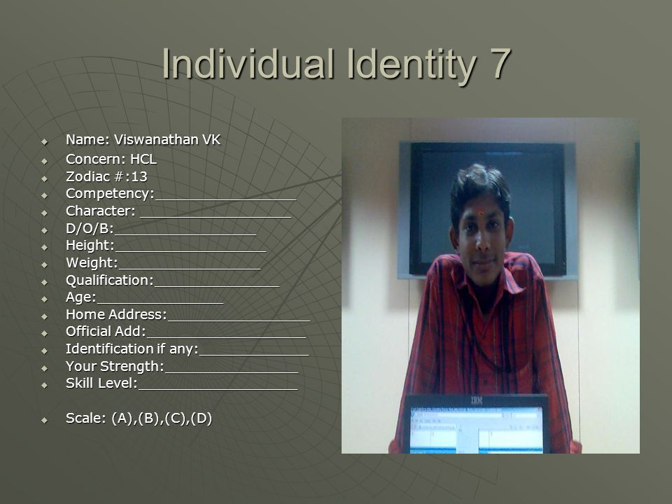 Individual Identity 7  Name: Viswanathan VK  Concern: HCL  Zodiac #:13  Competency:_________________  Character: __________________  D/O/B:_________________  Height:__________________  Weight:_________________  Qualification:_______________  Age:_______________  Home Address:_________________  Official Add:___________________  Identification if any:_____________  Your Strength:________________  Skill Level:___________________  Scale: (A),(B),(C),(D)