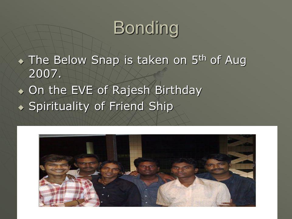 Bonding  The Below Snap is taken on 5 th of Aug 2007.