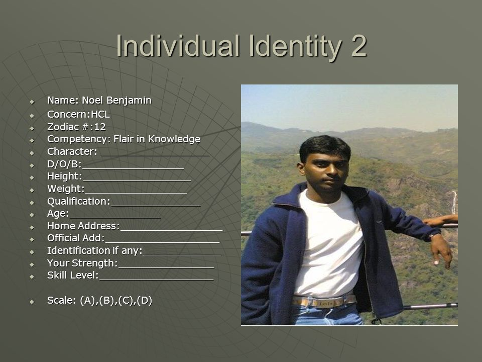 Individual Identity 2  Name: Noel Benjamin  Concern:HCL  Zodiac #:12  Competency: Flair in Knowledge  Character: __________________  D/O/B:_________________  Height:__________________  Weight:_________________  Qualification:_______________  Age:_______________  Home Address:_________________  Official Add:___________________  Identification if any:_____________  Your Strength:________________  Skill Level:___________________  Scale: (A),(B),(C),(D)