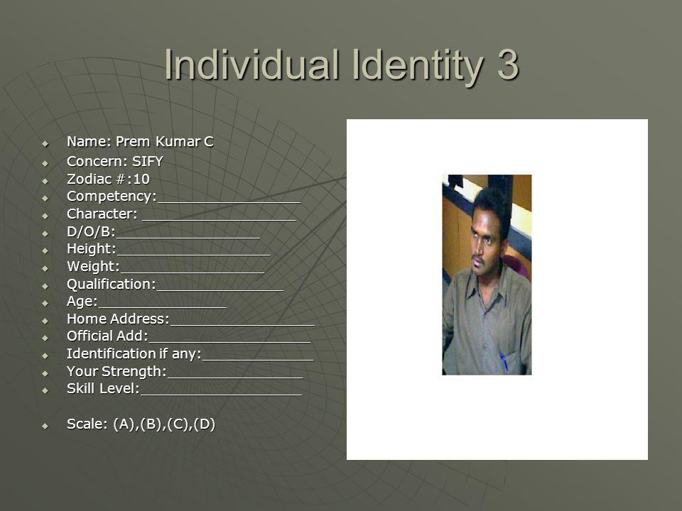 Individual Identity 3  Name: Prem Kumar C  Concern: SIFY  Zodiac #:10  Competency:_________________  Character: __________________  D/O/B:______