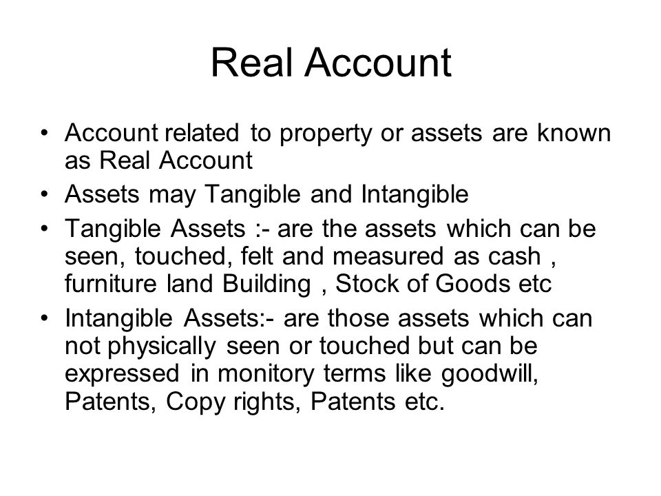 Real Account Account related to property or assets are known as Real Account Assets may Tangible and Intangible Tangible Assets :- are the assets which can be seen, touched, felt and measured as cash, furniture land Building, Stock of Goods etc Intangible Assets:- are those assets which can not physically seen or touched but can be expressed in monitory terms like goodwill, Patents, Copy rights, Patents etc.