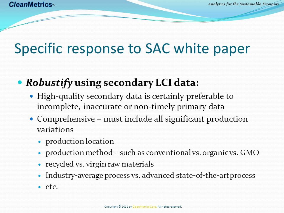 Analytics for the Sustainable Economy Specific response to SAC white paper Robustify using secondary LCI data: High-quality secondary data is certainly preferable to incomplete, inaccurate or non-timely primary data Comprehensive – must include all significant production variations production location production method – such as conventional vs.