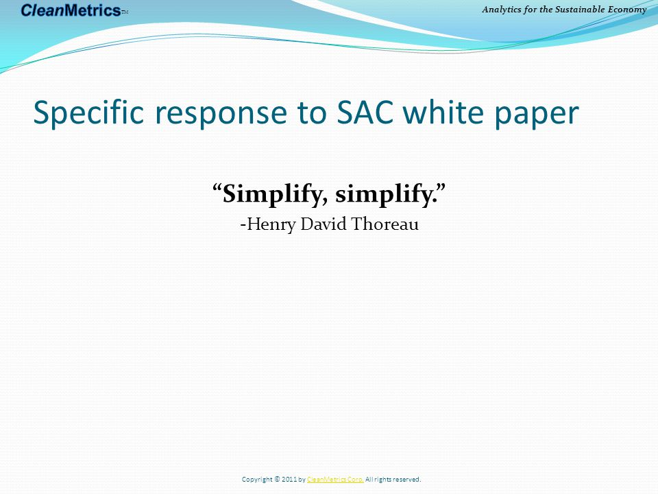 Analytics for the Sustainable Economy Specific response to SAC white paper Simplify, simplify. -Henry David Thoreau Copyright © 2011 by CleanMetrics Corp.
