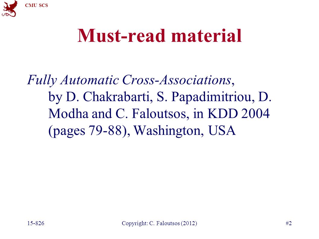 CMU SCS 15-826Copyright: C. Faloutsos (2012)#2 Must-read material Fully Automatic Cross-Associations, by D. Chakrabarti, S. Papadimitriou, D. Modha an
