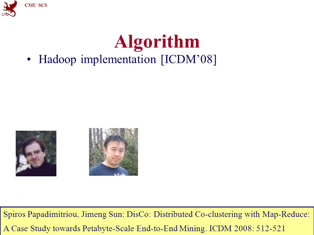 CMU SCS 15-826Copyright: C. Faloutsos (2012)-35 Algorithm Hadoop implementation [ICDM'08] Spiros Papadimitriou, Jimeng Sun: DisCo: Distributed Co-clus