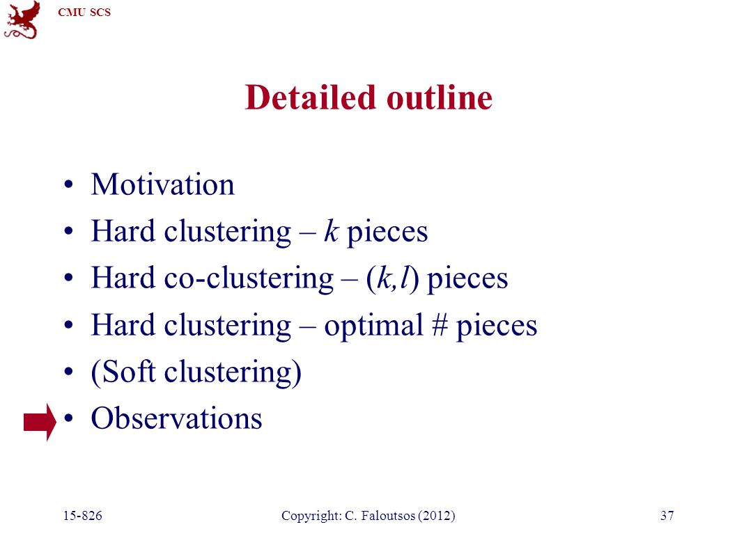CMU SCS 15-826Copyright: C. Faloutsos (2012)37 Detailed outline Motivation Hard clustering – k pieces Hard co-clustering – (k,l) pieces Hard clusterin
