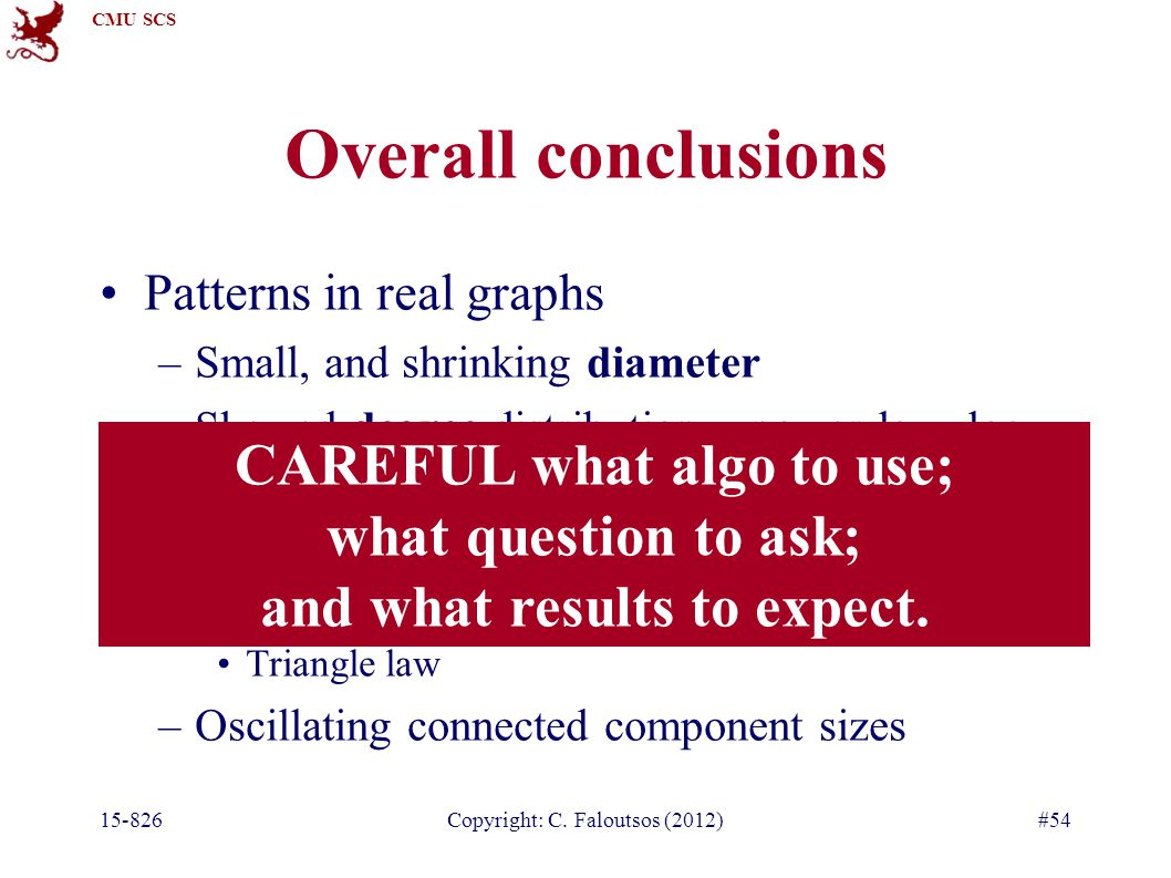 CMU SCS Overall conclusions Patterns in real graphs –Small, and shrinking diameter –Skewed degree distribution – power-law, log- normal, log-logistic –Super-linearities (power-laws) Densification; fortification Triangle law –Oscillating connected component sizes 15-826Copyright: C.