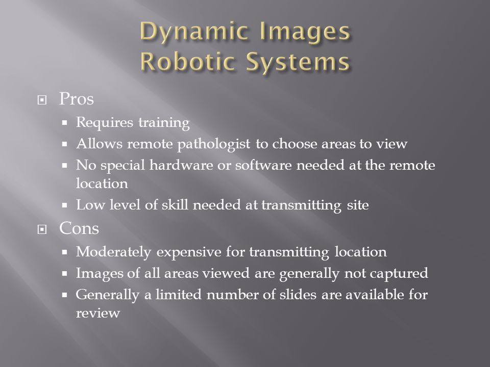  Pros  Requires training  Allows remote pathologist to choose areas to view  No special hardware or software needed at the remote location  Low level of skill needed at transmitting site  Cons  Moderately expensive for transmitting location  Images of all areas viewed are generally not captured  Generally a limited number of slides are available for review