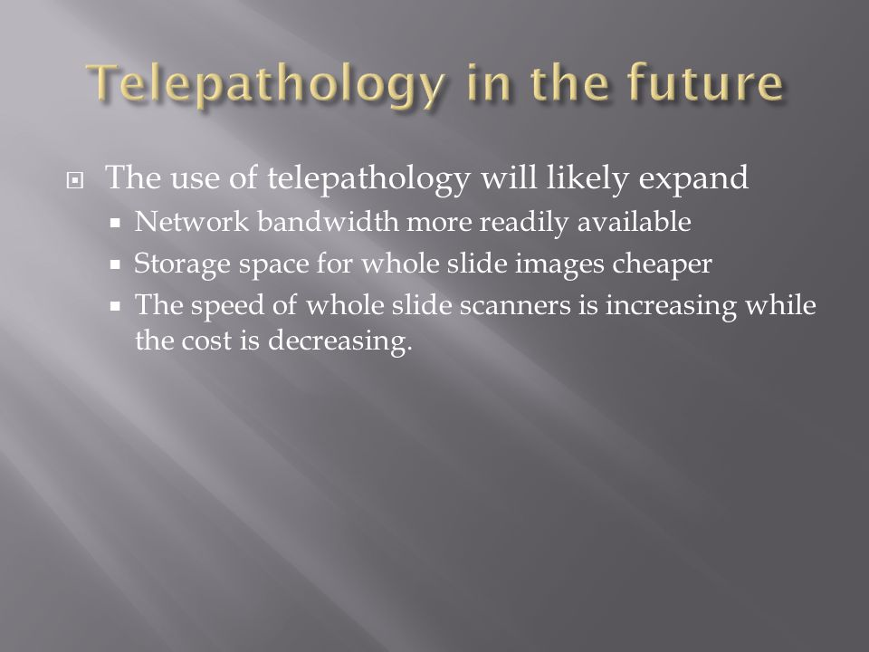  The use of telepathology will likely expand  Network bandwidth more readily available  Storage space for whole slide images cheaper  The speed of whole slide scanners is increasing while the cost is decreasing.