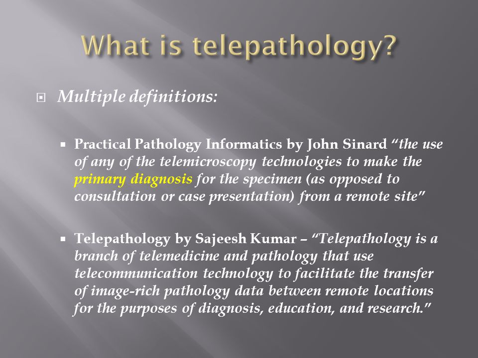 Multiple definitions:  Practical Pathology Informatics by John Sinard the use of any of the telemicroscopy technologies to make the primary diagnosis for the specimen (as opposed to consultation or case presentation) from a remote site  Telepathology by Sajeesh Kumar – Telepathology is a branch of telemedicine and pathology that use telecommunication technology to facilitate the transfer of image-rich pathology data between remote locations for the purposes of diagnosis, education, and research.