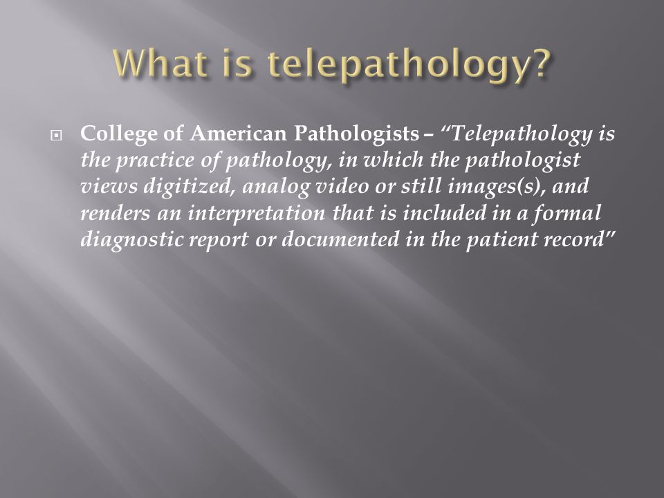  College of American Pathologists – Telepathology is the practice of pathology, in which the pathologist views digitized, analog video or still images(s), and renders an interpretation that is included in a formal diagnostic report or documented in the patient record