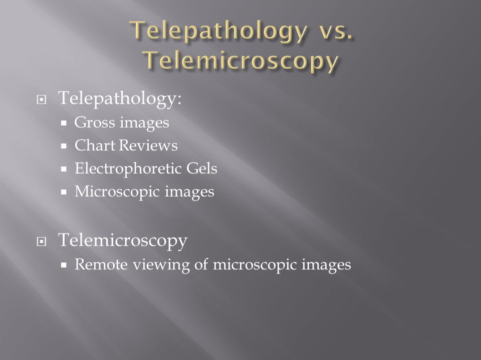  Telepathology:  Gross images  Chart Reviews  Electrophoretic Gels  Microscopic images  Telemicroscopy  Remote viewing of microscopic images